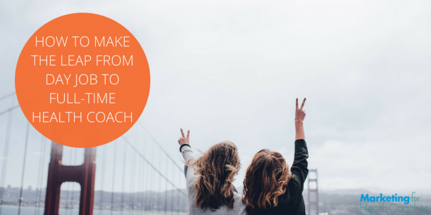 how to make the leap from day job to full time health coaching marketing
