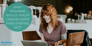 Programs to Offer When Just Starting Out | Marketing for Health Coaches